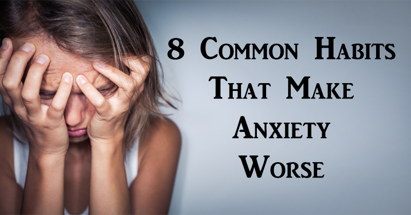 8 Common Habits That Make Anxiety Worse